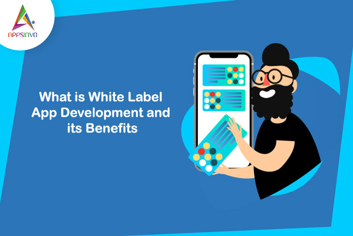 What-is-White-Label-App-Development-and-its-Benefits-byappsinvo.jpg